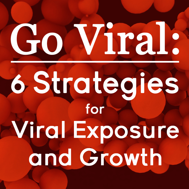 We Go Viral: Go Viral: 6 Strategies For Viral Exposure And Growth