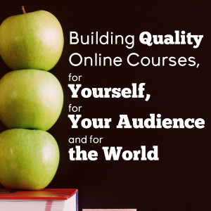 Building Quality Courses, For Yourself, For Your Audience and for the World