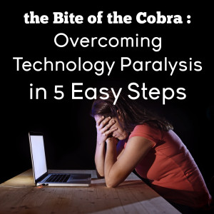 the Bite of the Cobra : Overcoming Technology Paralysis in 5 Easy Steps