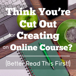 Think You're Cut Out for Creating an Online Course?