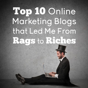 Top 10 Online Marketing Blogs that Led Me From Rags to Riches