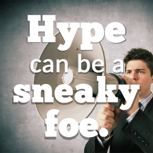 Hype can be a sneaky foe.