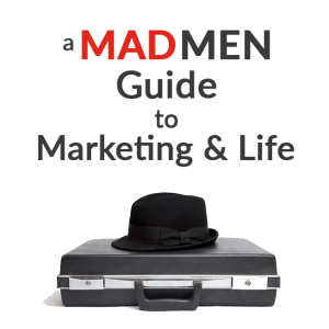 A Mad Men Guide to Marketing & Life