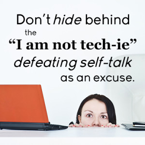 "Don't hide behind the ""I am not tech-ie"" defeating self-talk as an excuse."