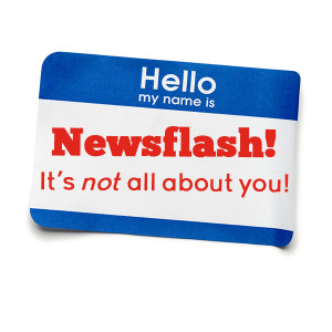 Newsflash! It's not all about you!
