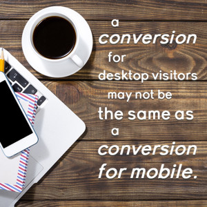 A conversion for desktop visitors may not be the same as a conversion for mobile.