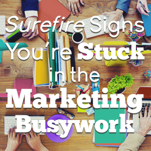 Surefire Signs You're Stuck in the Marketing Busywork