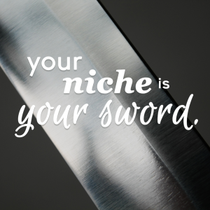 Your niche is your sword.