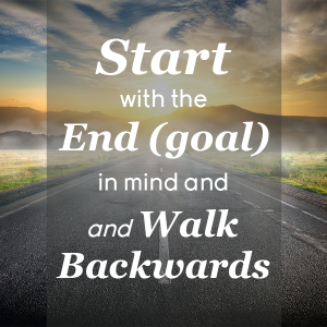 Start with the end (goal) in mind and walk backwards