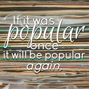 If it was popular once, it will be popular again.
