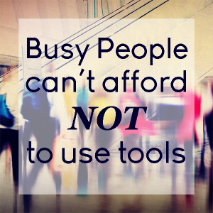 busy people can't afford NOT to use tools