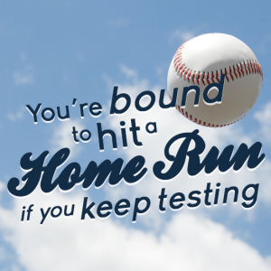 you're bound to hit a homerun if you keep testing