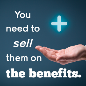You need to sell them the benefits.