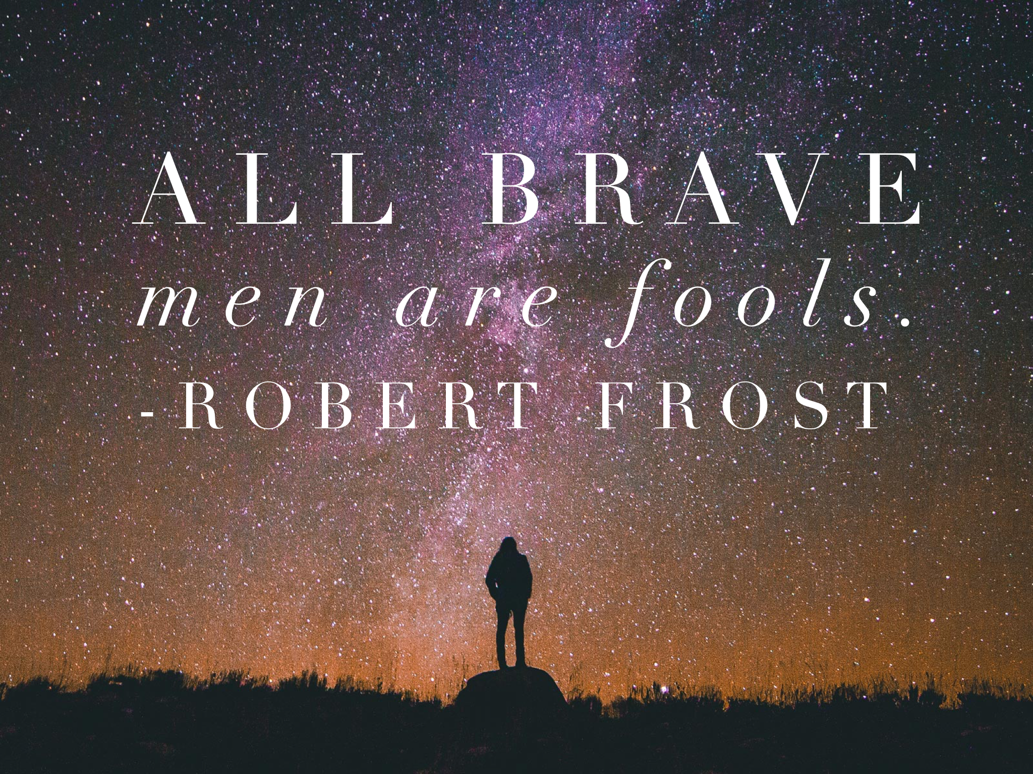 All brave men are fools. Robert Frost