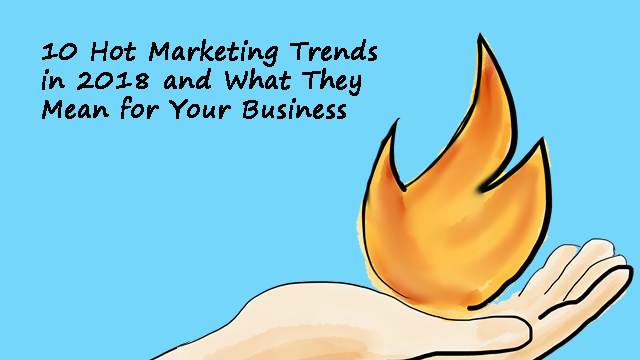 2018 Marketing Trends and Their Impact on Your Business