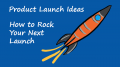 Product Launch Ideas: How to Rock Your Next Launch