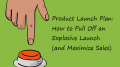 Product Launch Plan: How to Pull Off an Explosive Launch (and Maximize Sales)