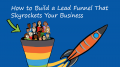 How to Build a Lead Funnel That Skyrockets Your Business