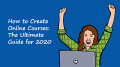 How to Create Online Courses: The Ultimate Guide for 2020