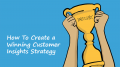 How To Create a Winning Customer Insights Strategy
